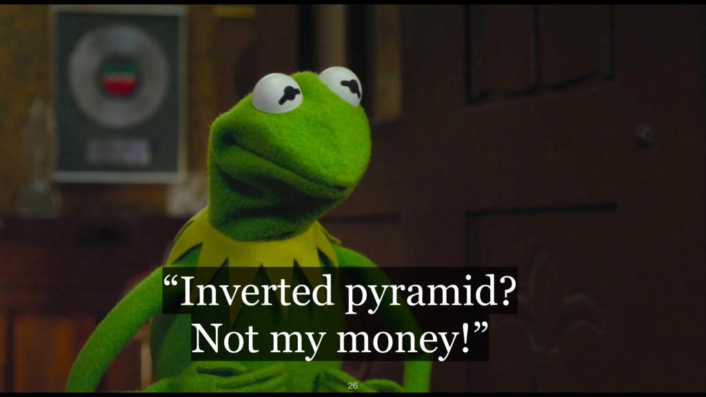 """Inverted pyramid? Not my money!"" 26"