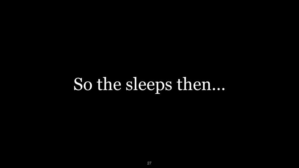 So the sleeps then… 27