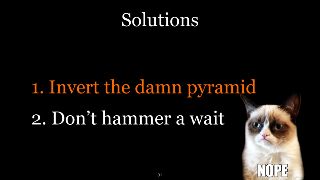 Solutions 1. Invert the damn pyramid 2. Don't h...