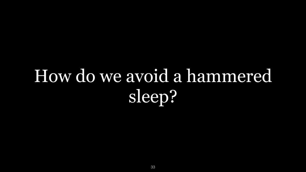 How do we avoid a hammered sleep? 33