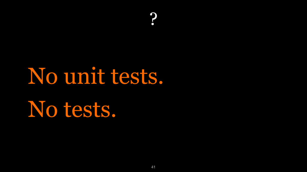 ? No unit tests. No tests. 41