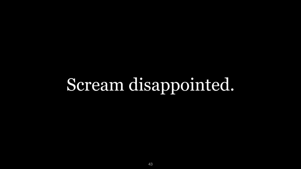Scream disappointed. 43