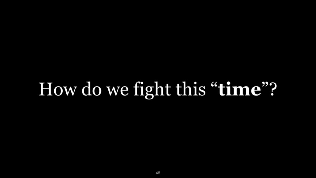 """How do we fight this """"time""""? 46"""