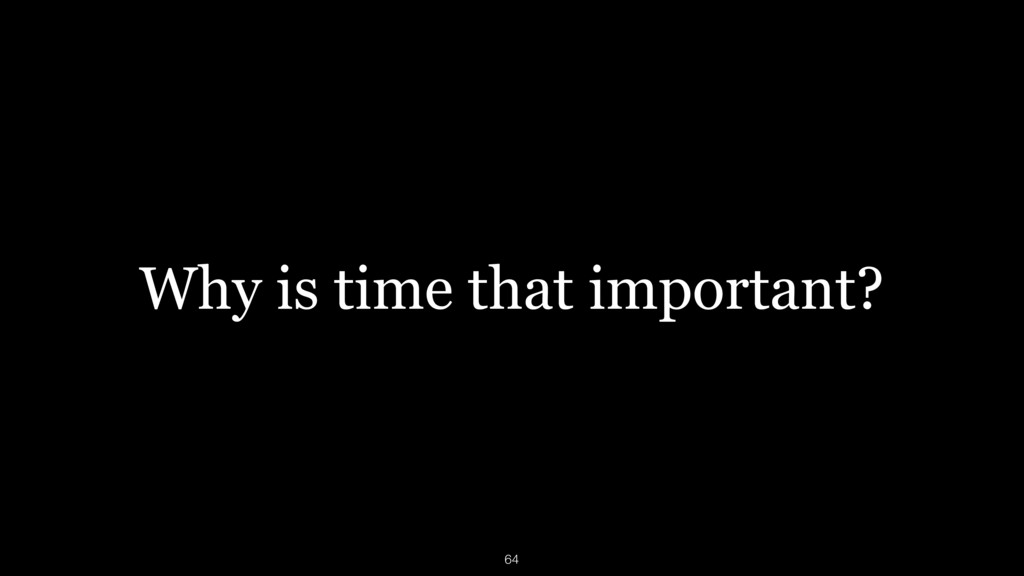 Why is time that important? 64