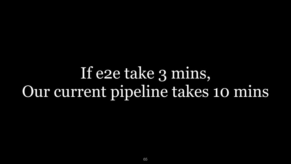 If e2e take 3 mins, Our current pipeline takes ...