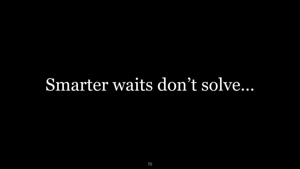 Smarter waits don't solve… 70