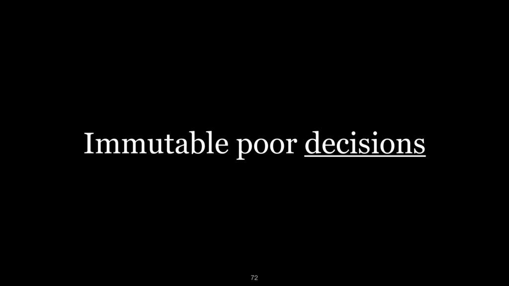 Immutable poor decisions 72