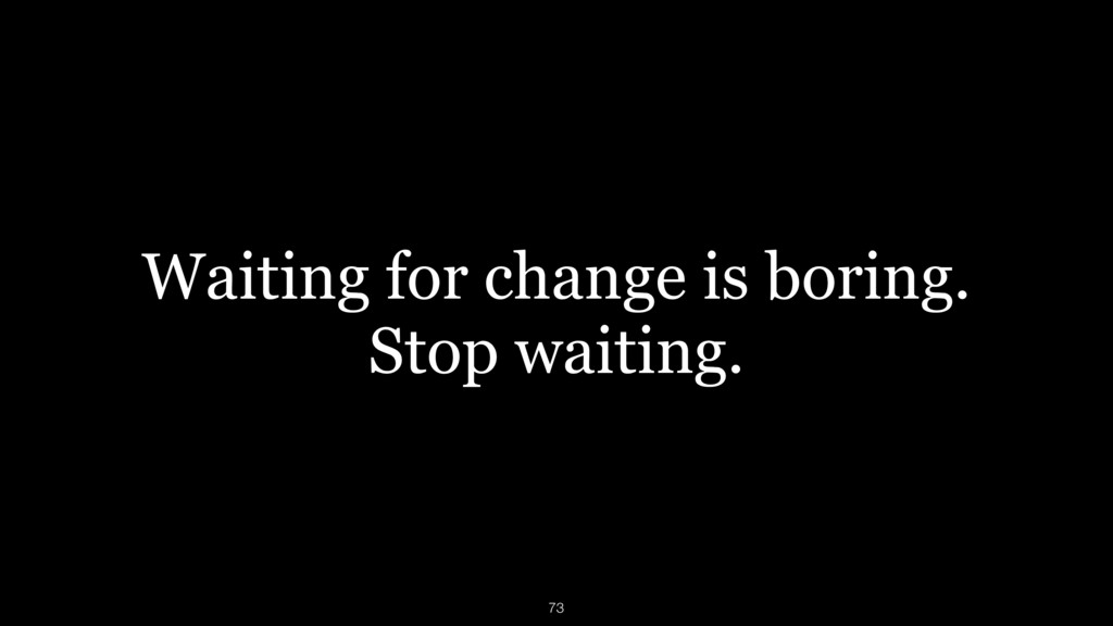Waiting for change is boring. Stop waiting. 73