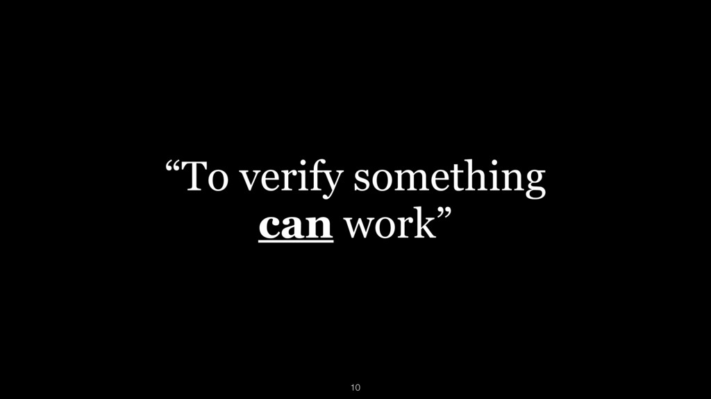 """""""To verify something can work"""" 10"""