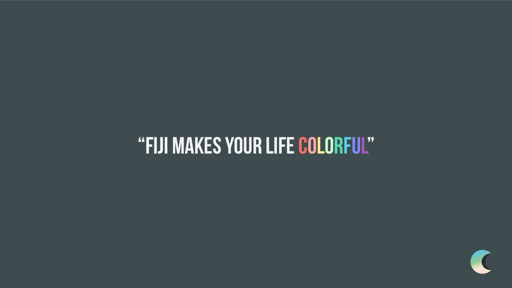 """""""Fiji makes your life colorful"""""""