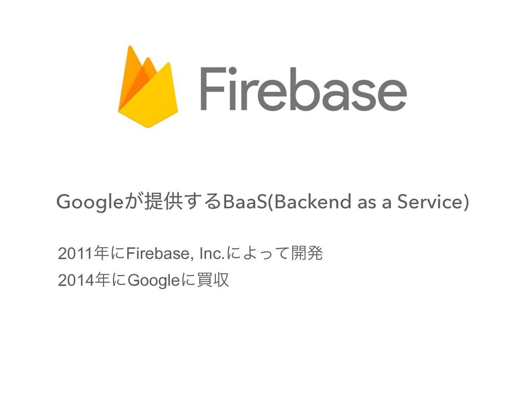 Google͕ఏڙ͢ΔBaaS(Backend as a Service) 2011ʹFir...