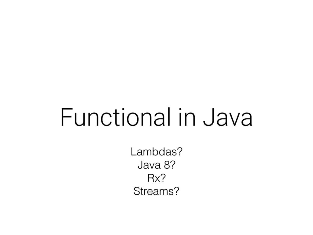 Functional in Java Lambdas? Java 8? Rx? Streams?