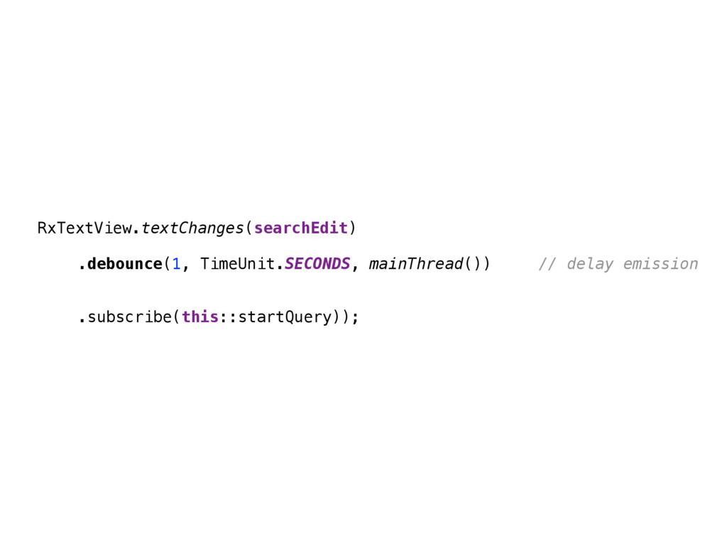 RxTextView.textChanges(searchEdit)  .debounce(...