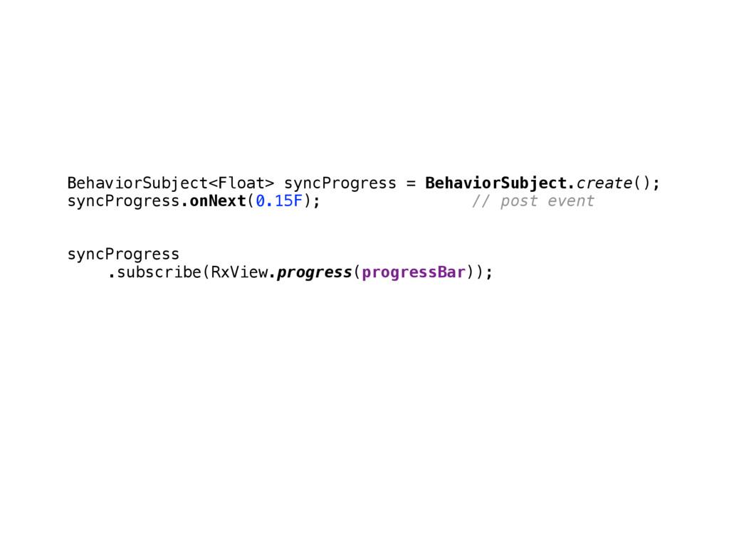 BehaviorSubject<Float> syncProgress = BehaviorS...