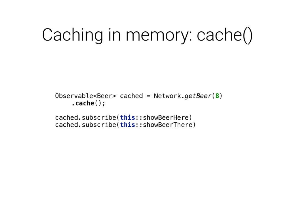 Caching in memory: cache() Observable<Beer> cac...