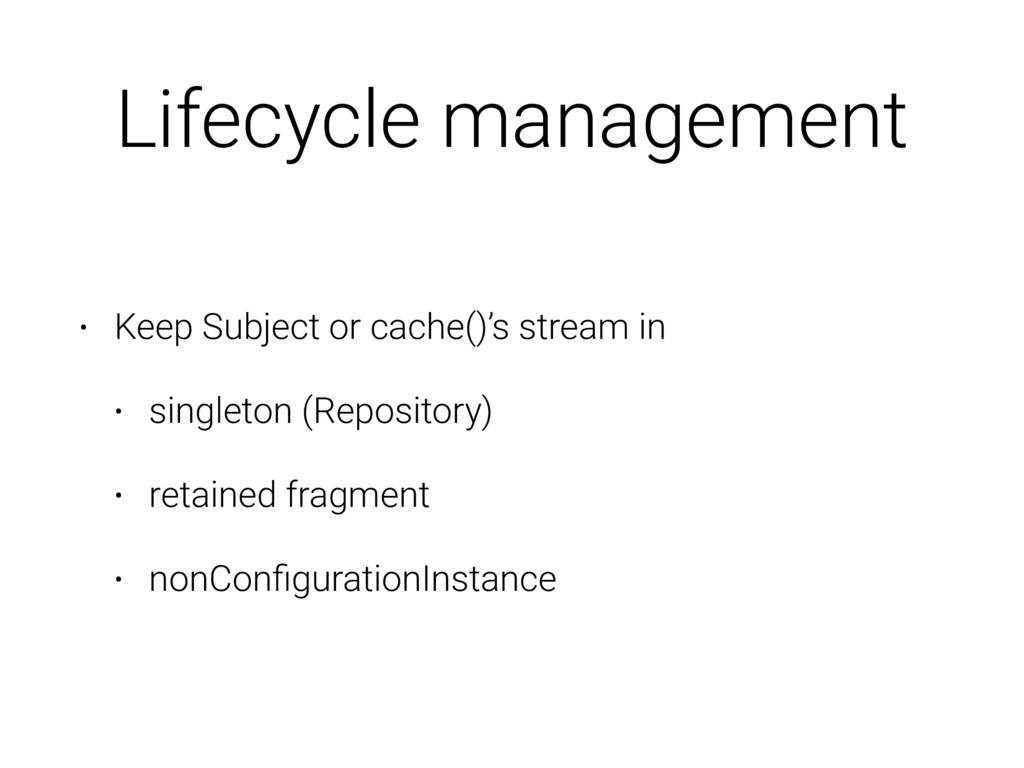 Lifecycle management • Keep Subject or cache()'...