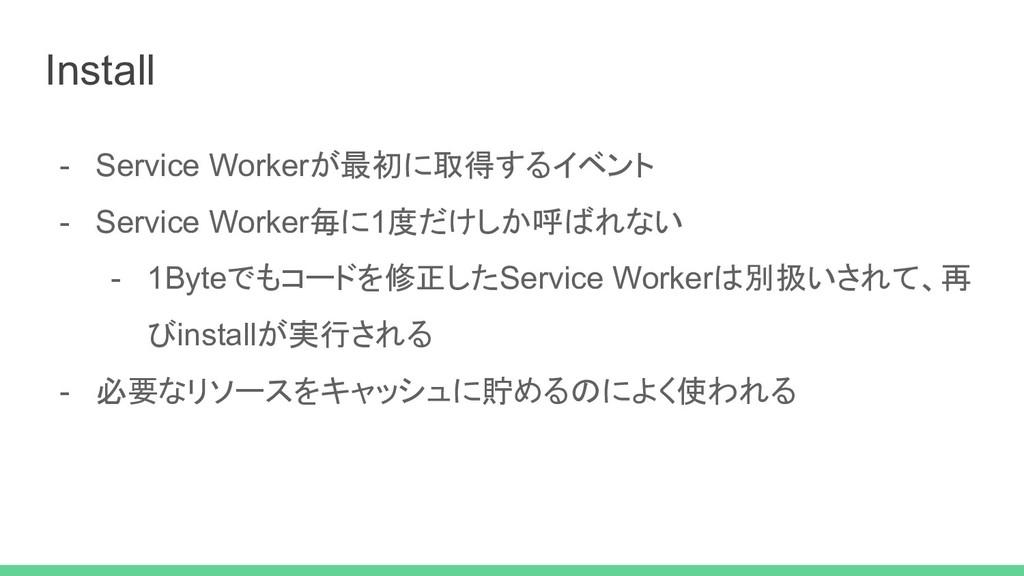 - Service Workerが最初に取得するイベント - Service Worker毎に...