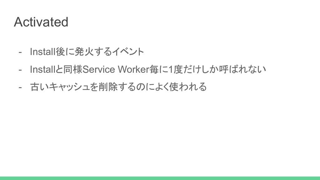 - Install後に発火するイベント - Installと同様Service Worker毎...