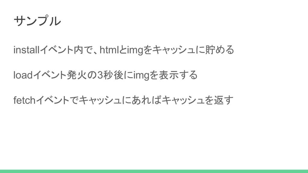 サンプル installイベント内で、htmlとimgをキャッシュに貯める loadイベント発...