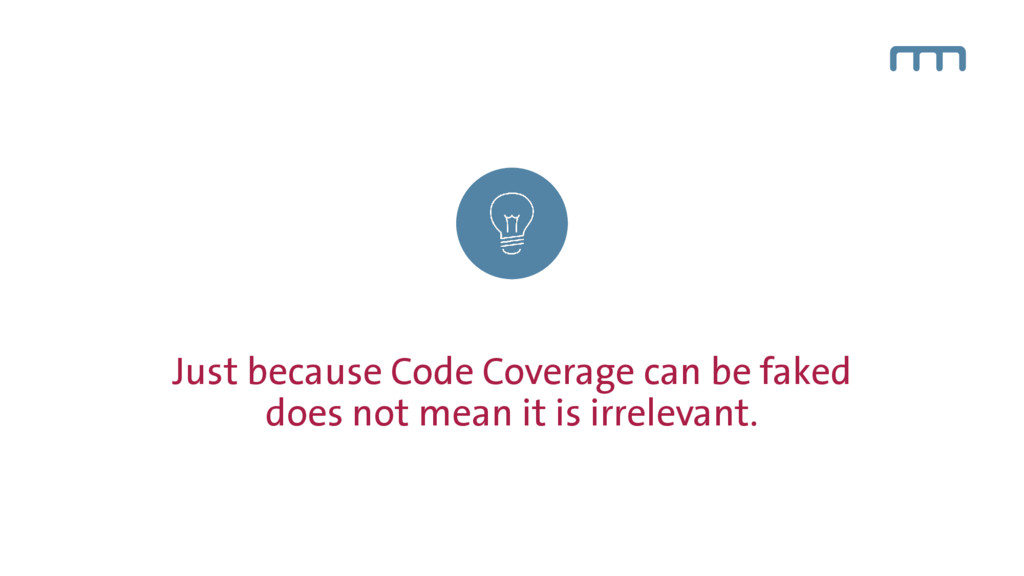Just because Code Coverage can be faked does no...