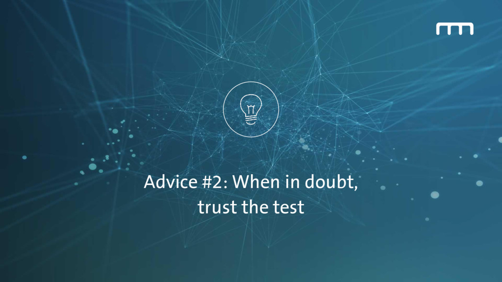 Advice #2: When in doubt, trust the test