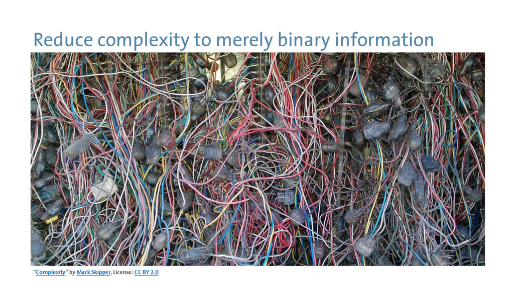 Reduce complexity to merely binary information ...