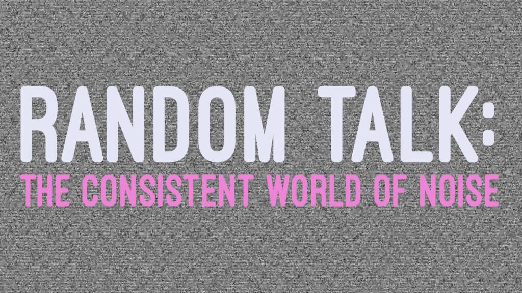 RANDOM TALK: THE CONSISTENT WORLD OF NOISE