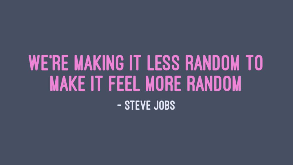 We're making it less random to make it feel mor...