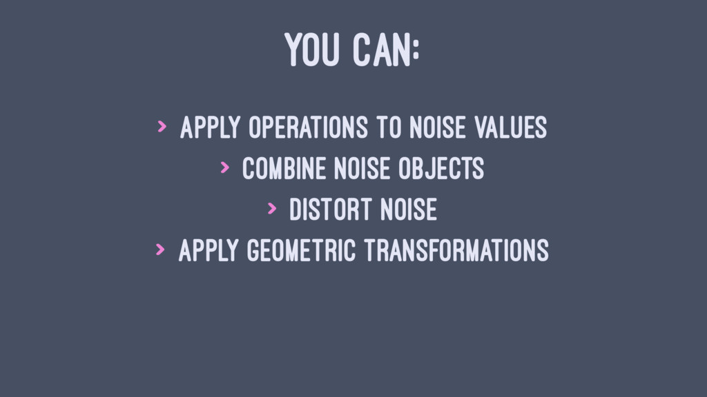 YOU CAN: > apply operations to noise values > c...