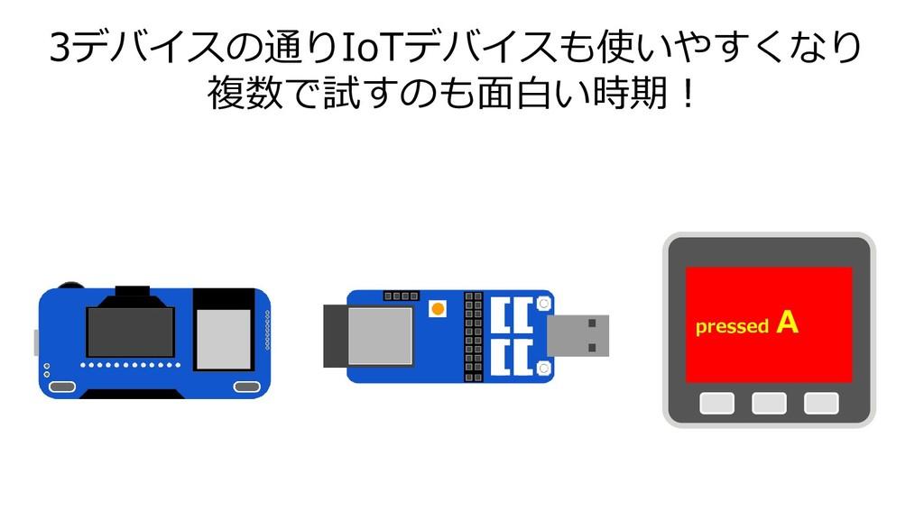 3デバイスの通りIoTデバイスも使いやすくなり 複数で試すのも面白い時期! pressed A