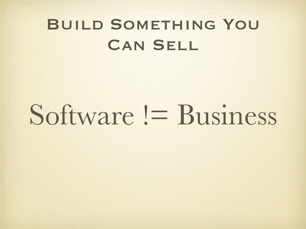 Build Something You Can Sell Software != Busine...