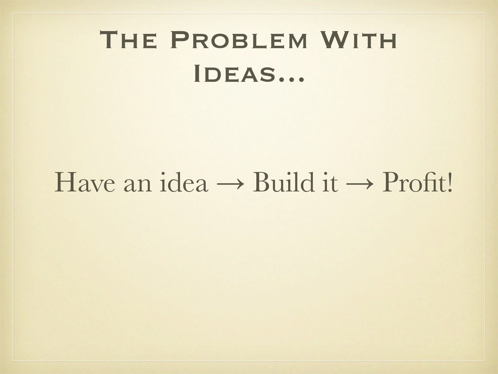 The Problem With Ideas... Have an idea → Build ...