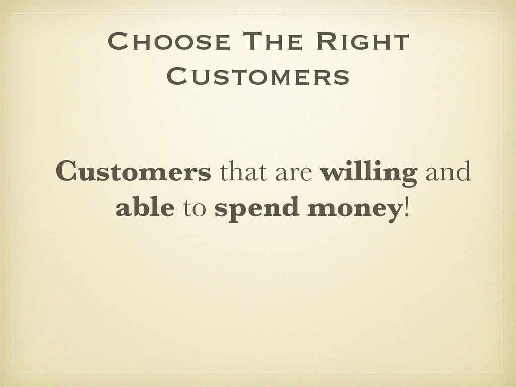 Choose The Right Customers Customers that are w...