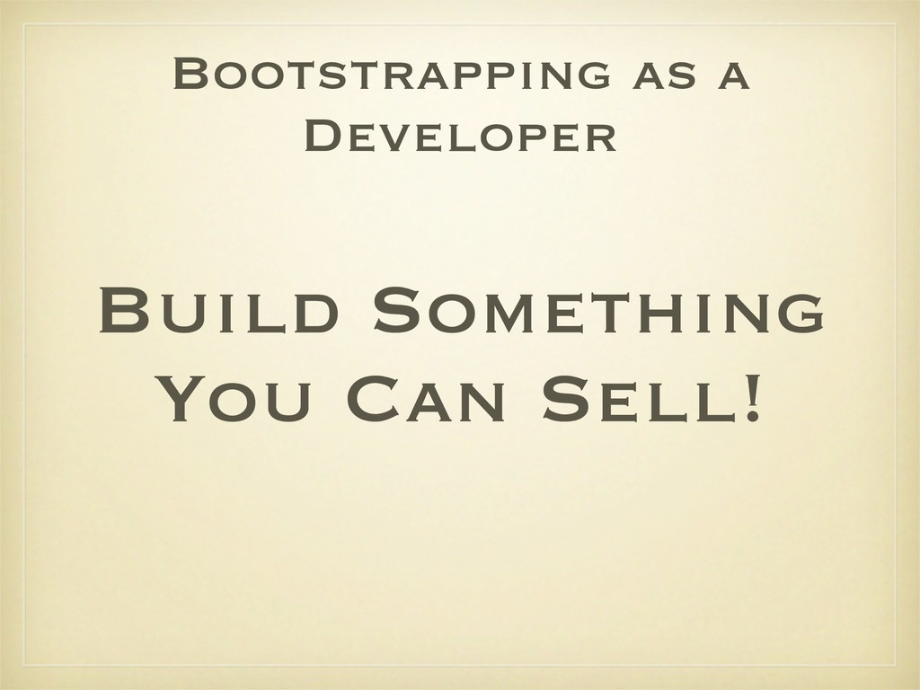 Bootstrapping as a Developer Build Something Yo...
