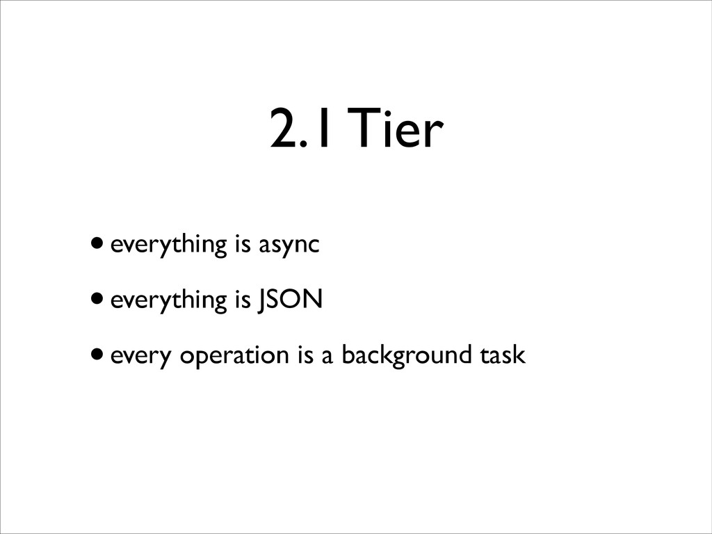 2.1 Tier •everything is async  •everything is...
