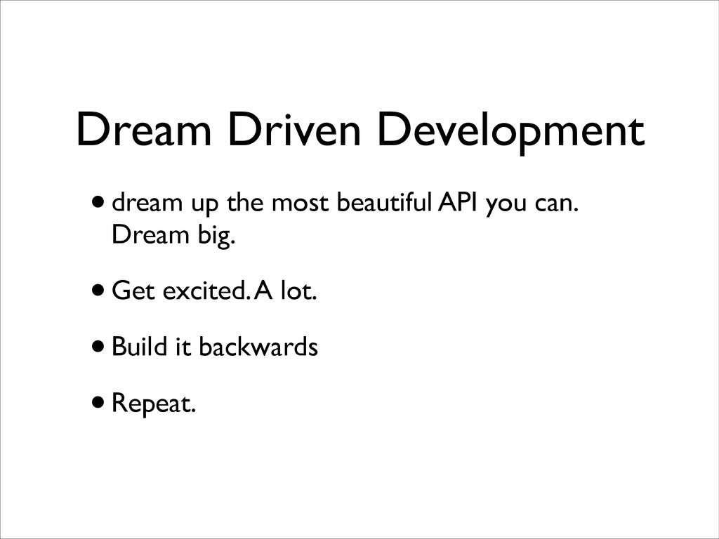 Dream Driven Development •dream up the most bea...