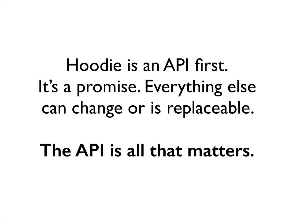 Hoodie is an API first. It's a promise. Everyth...