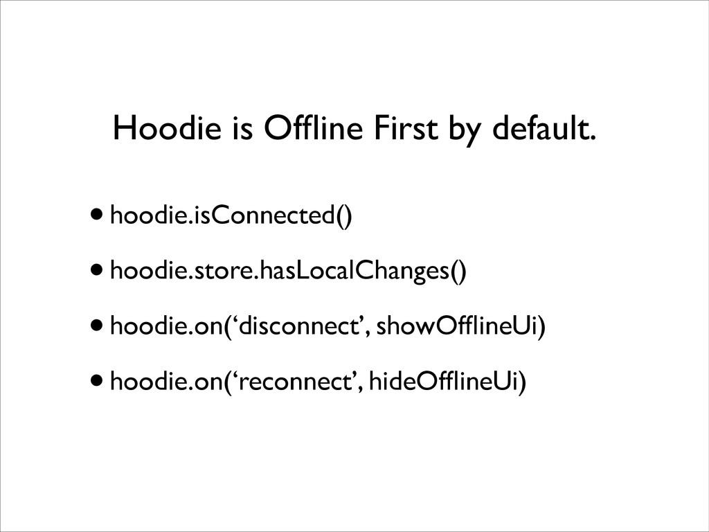 Hoodie is Offline First by default. •hoodie.isCo...