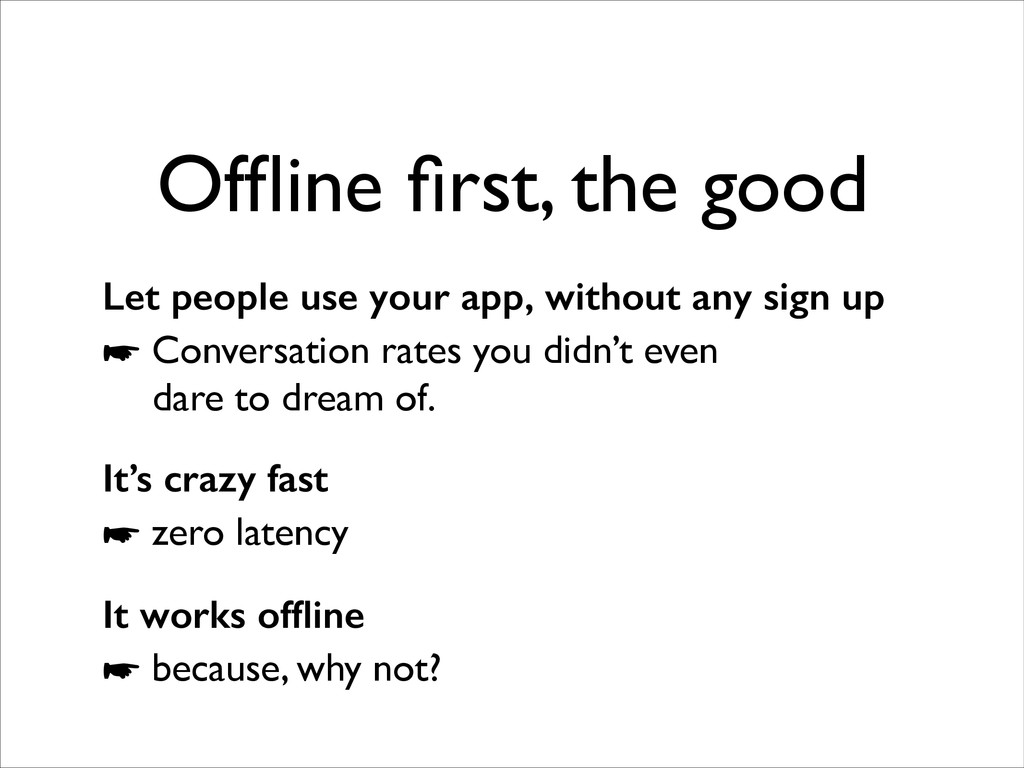Offline first, the good Let people use your app, ...