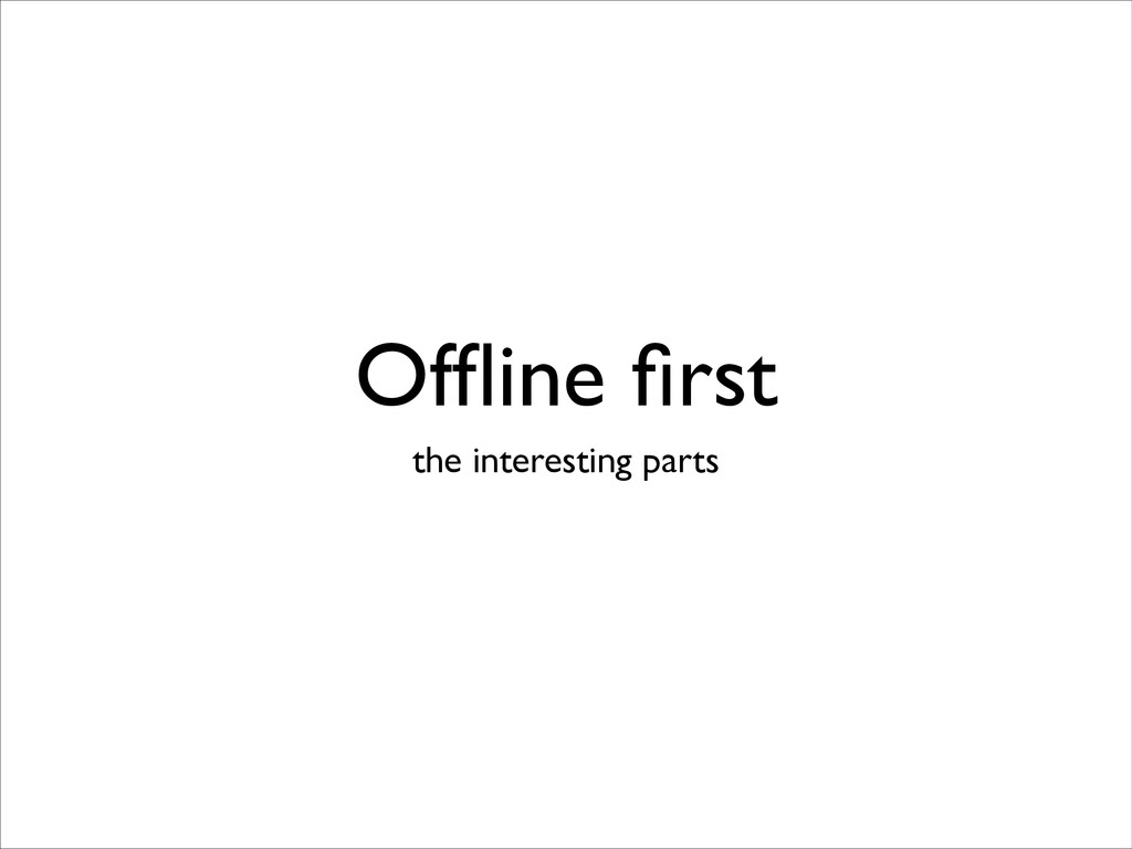 Offline first the interesting parts