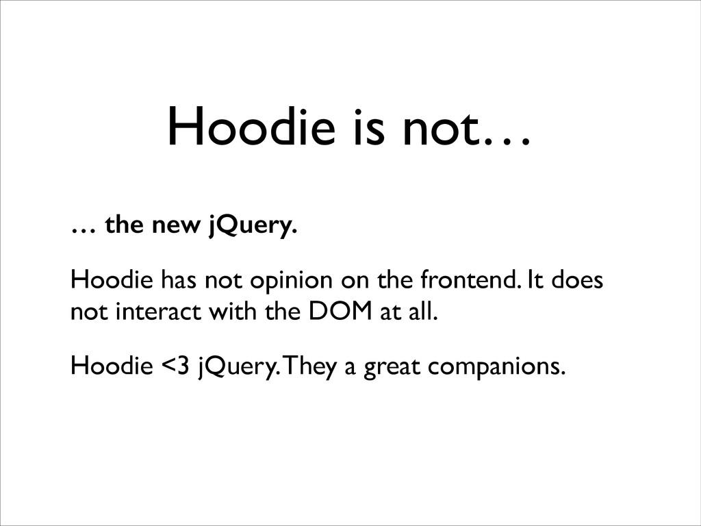 Hoodie is not… … the new jQuery. Hoodie has not...