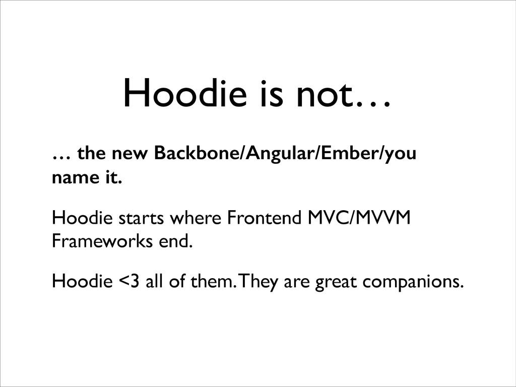 Hoodie is not… … the new Backbone/Angular/Ember...