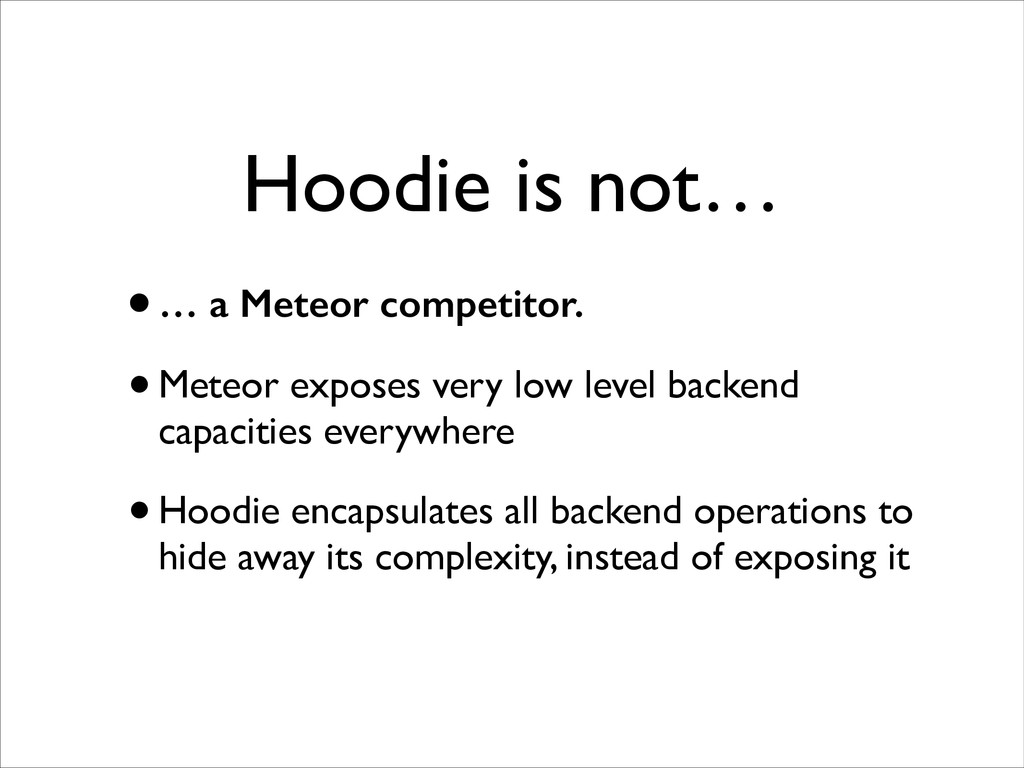 Hoodie is not… •… a Meteor competitor. •Meteor ...