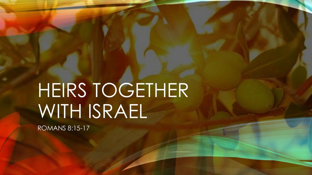 HEIRS TOGETHER WITH ISRAEL ROMANS 8:15-17
