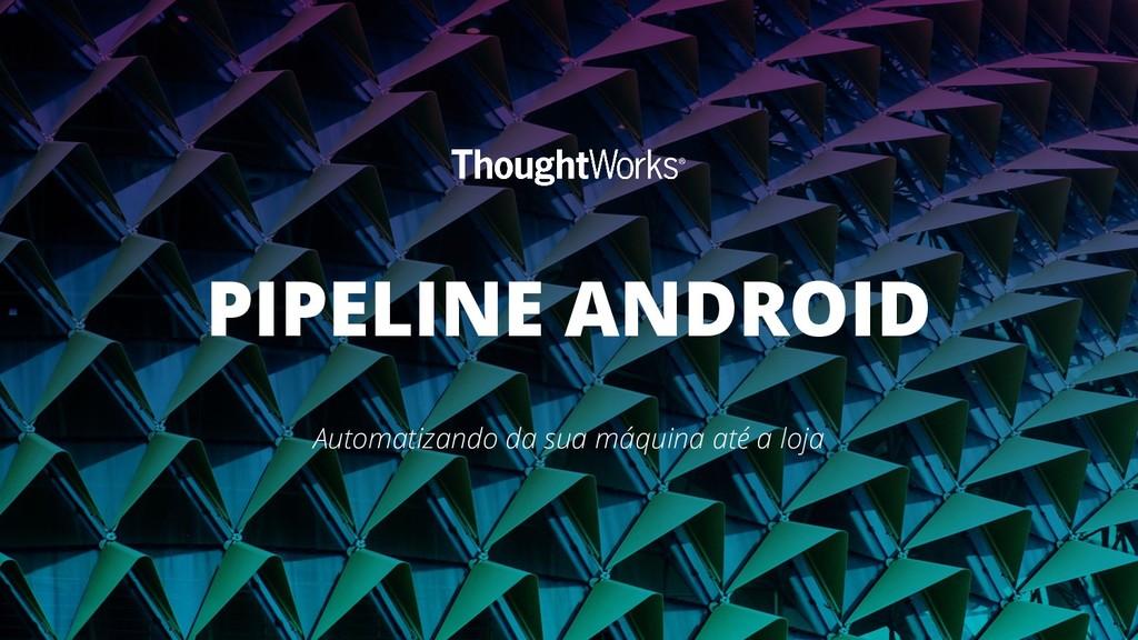 PIPELINE ANDROID Automatizando da sua máquina a...