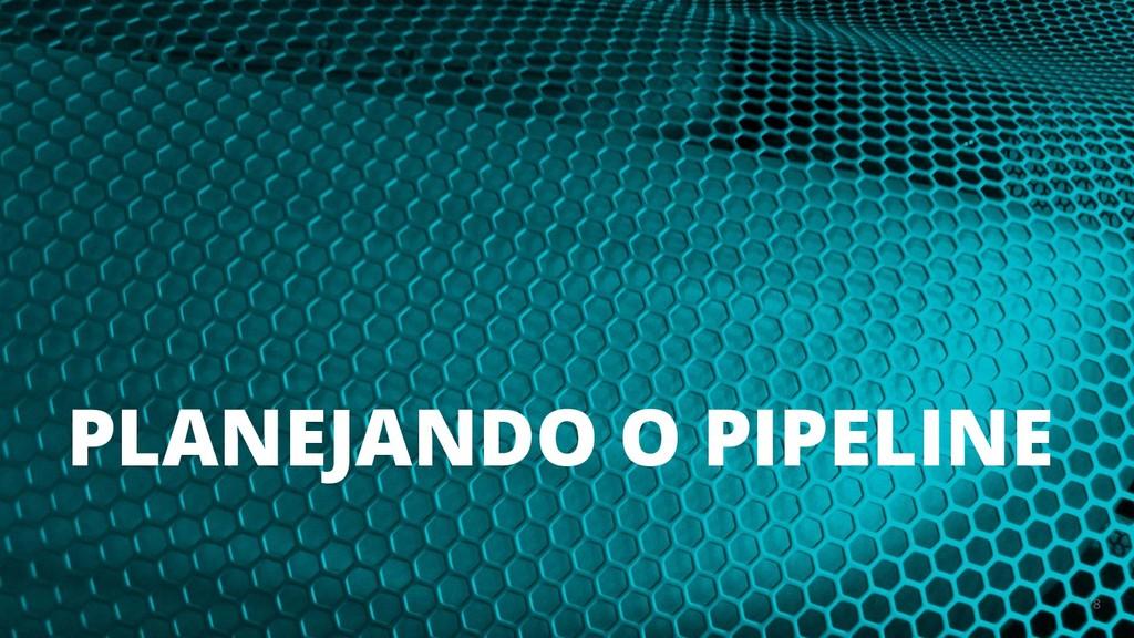 PLANEJANDO O PIPELINE 18