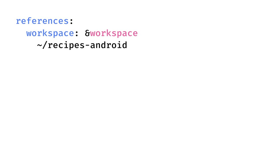 references: workspace: &workspace ~/recipes-and...