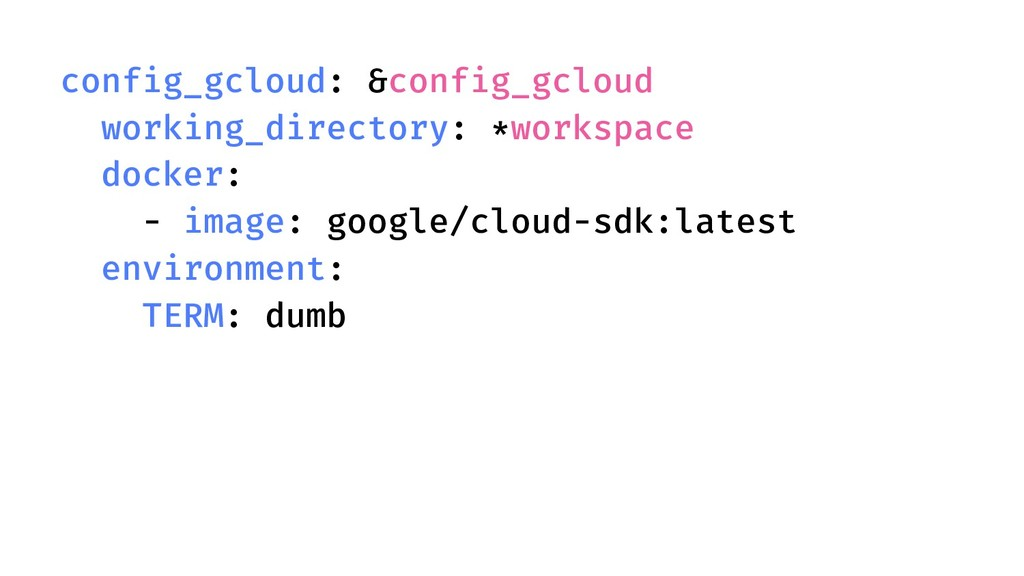 config_gcloud: &config_gcloud working_directory...