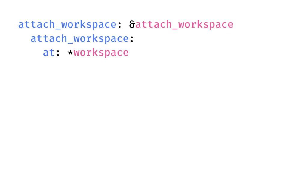 attach_workspace: &attach_workspace attach_work...