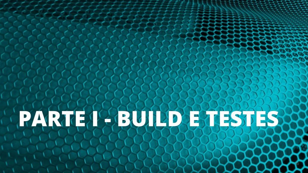 PARTE I - BUILD E TESTES 40